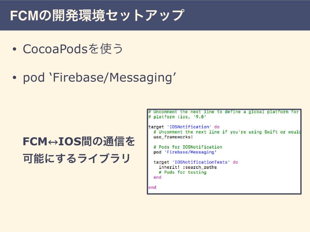 FCMͷ։ൃڥηοτΞοϓ • CocoaPodsΛ͏ • pod 'Firebase/M...