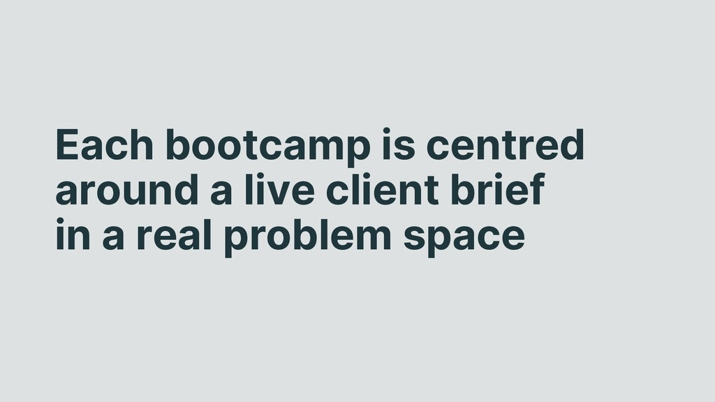 Each bootcamp is centred around a live client b...