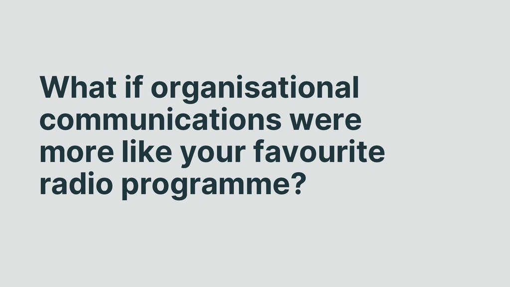 What if organisational communications were more...