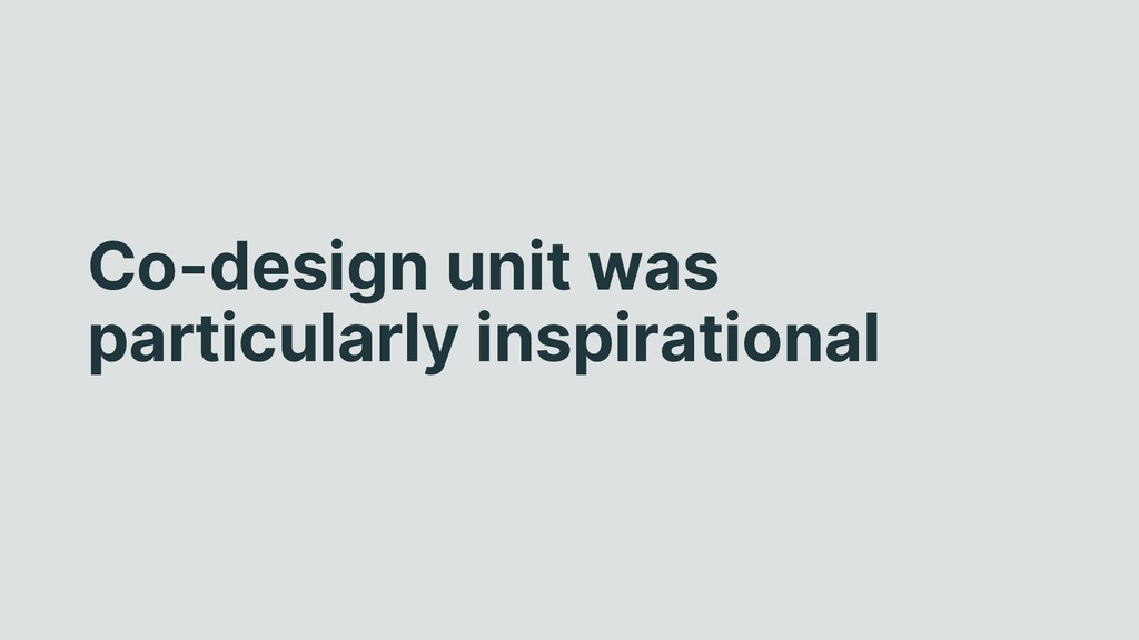 Co-design unit was particularly inspirational