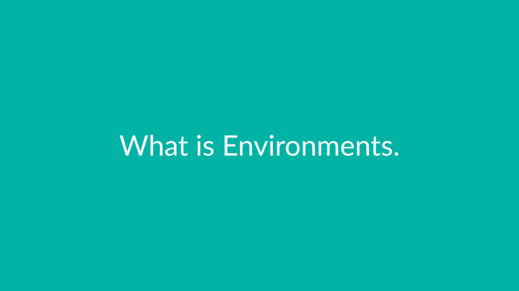 What is Environments.