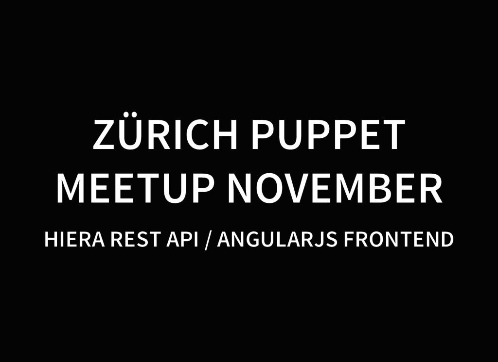 ZÜRICH PUPPET MEETUP NOVEMBER HIERA REST API / ...