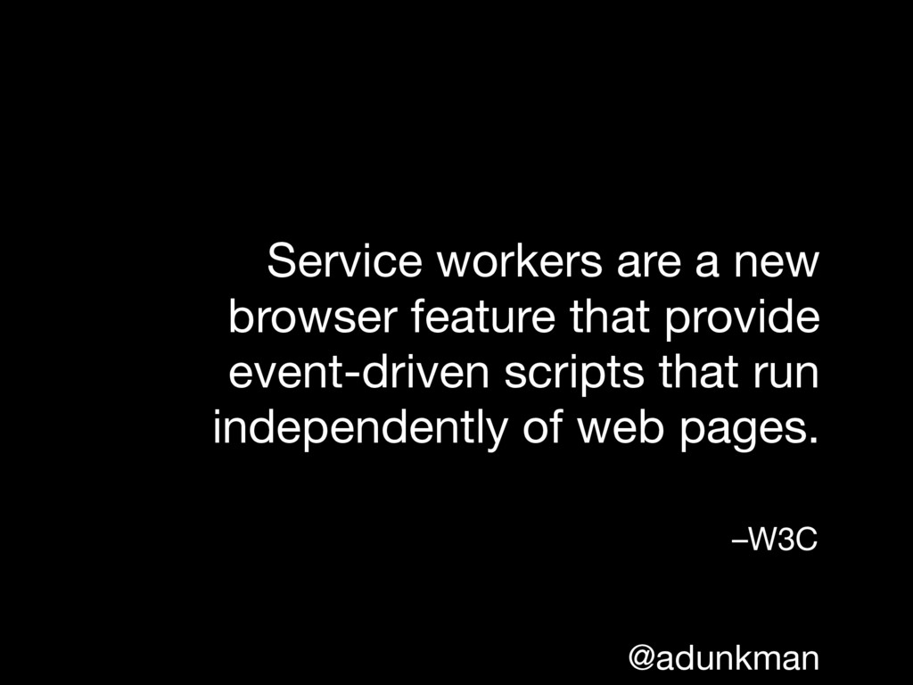@adunkman Service workers are a new browser fea...