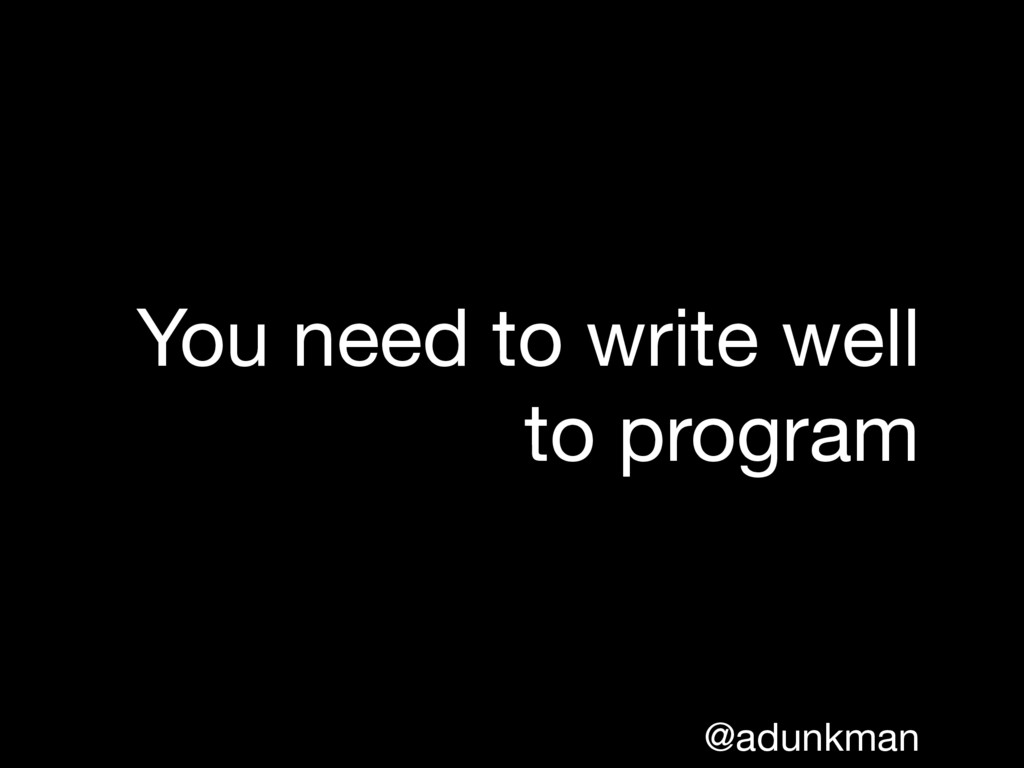 @adunkman You need to write well to program