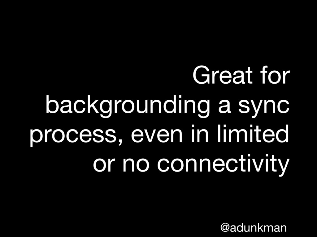 @adunkman Great for backgrounding a sync proces...