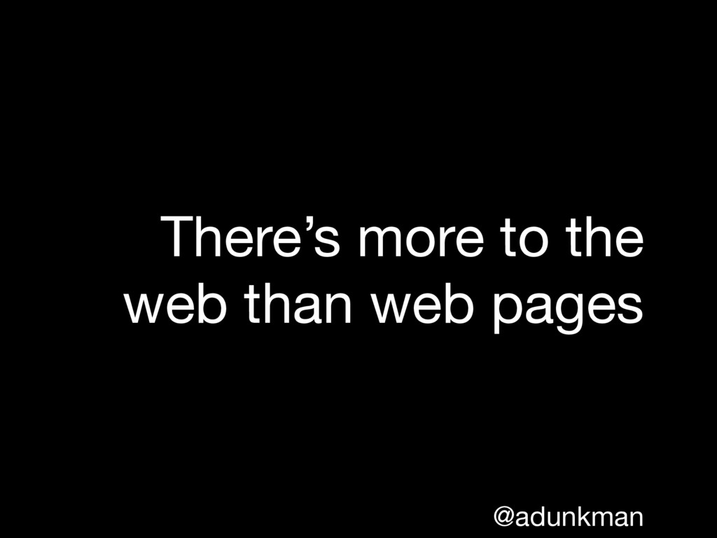 @adunkman There's more to the web than web pages