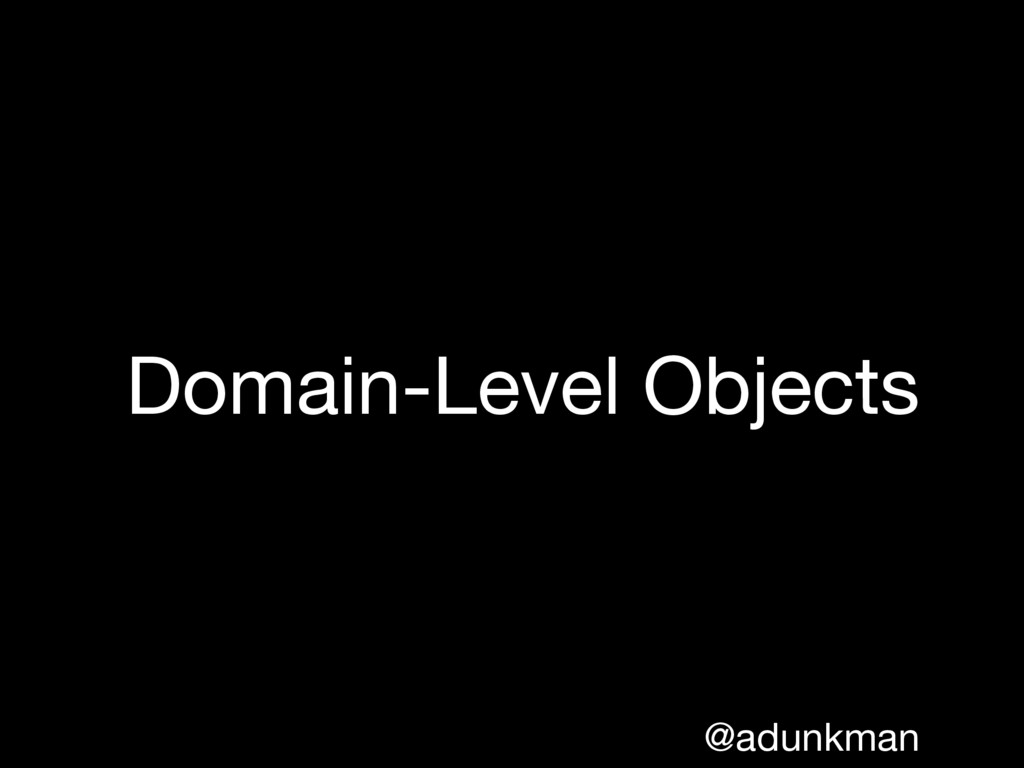 @adunkman Domain-Level Objects