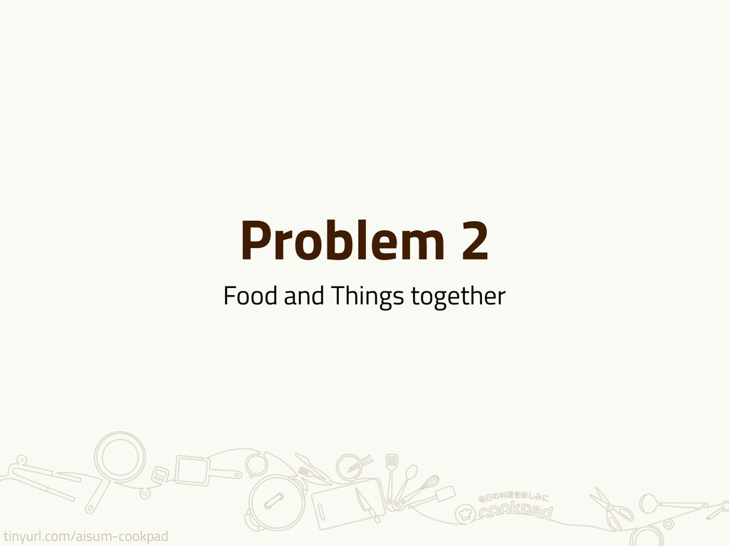 tinyurl.com/aisum-cookpad Problem 2 Food and Th...