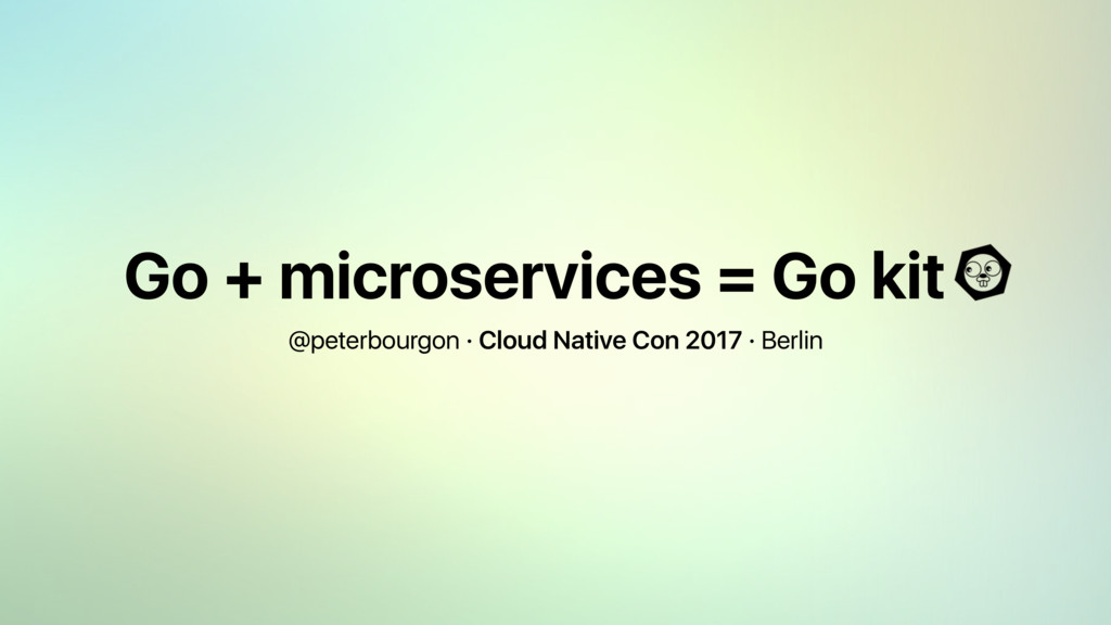 Go + microservices = Go kit @peterbourgon · Clo...