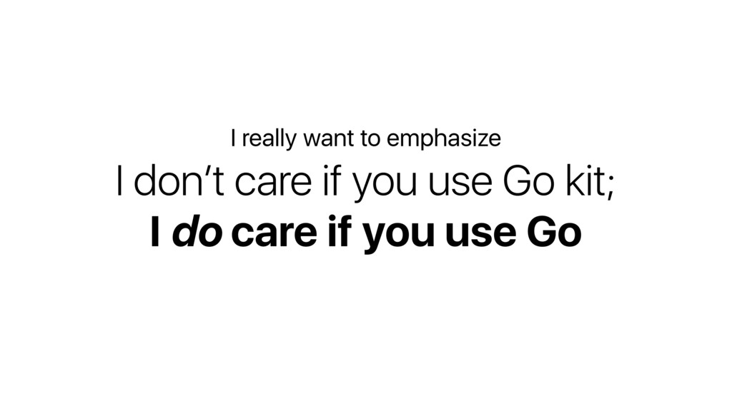 I don't care if you use Go kit; I do care if yo...