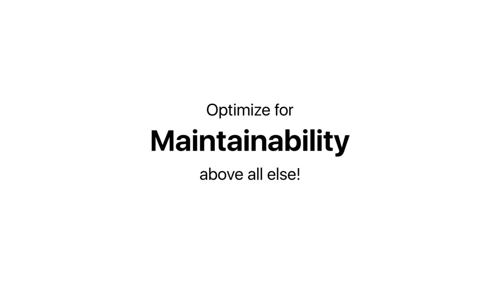 Maintainability Optimize for above all else!