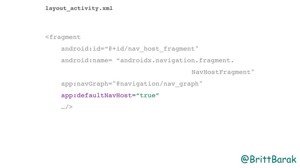 @BrittBarak layout_activity.xml <fragment andro...
