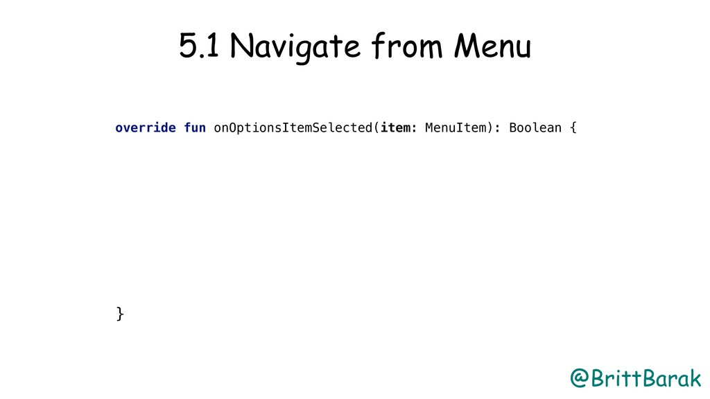 @BrittBarak 5.1 Navigate from Menu override fun...