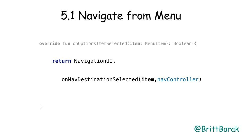 @BrittBarak 5.1 Navigate from Menu override fun...