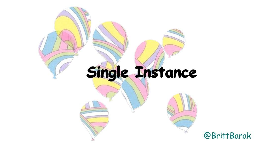 @BrittBarak Single Instance