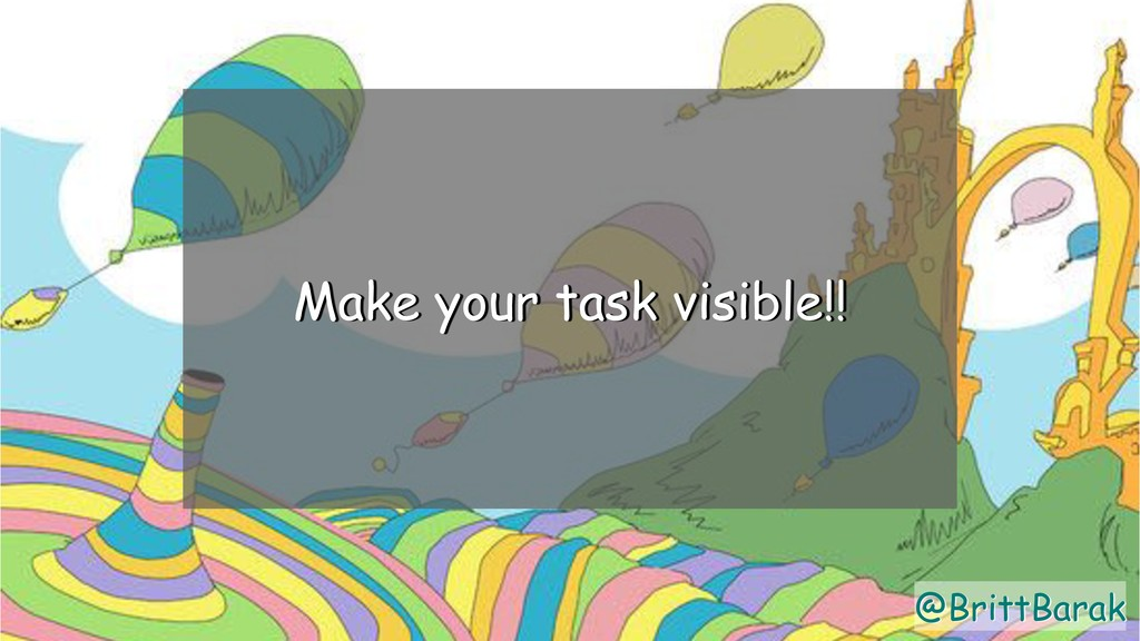 @BrittBarak Make your task visible!! @BrittBarak