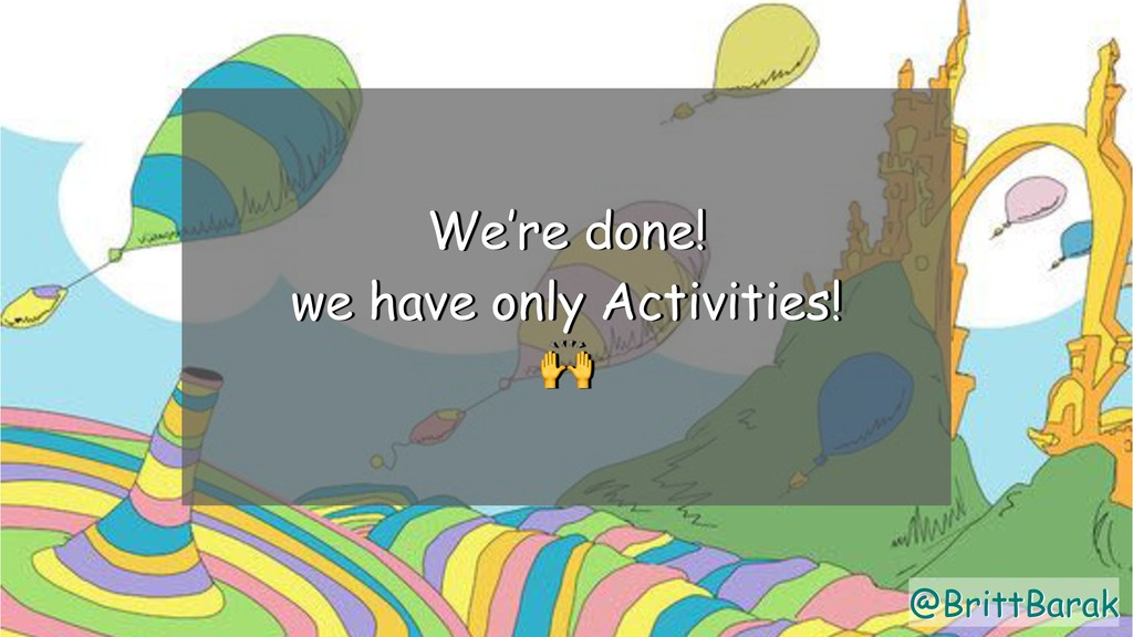 @BrittBarak We're done! we have only Activities...