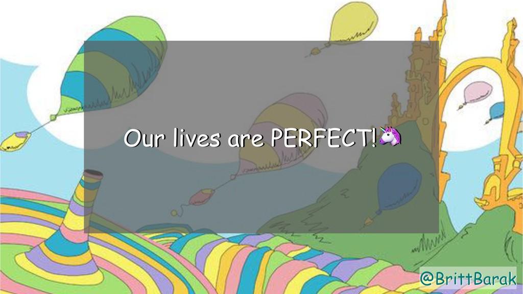 @BrittBarak Our lives are PERFECT! @BrittBarak
