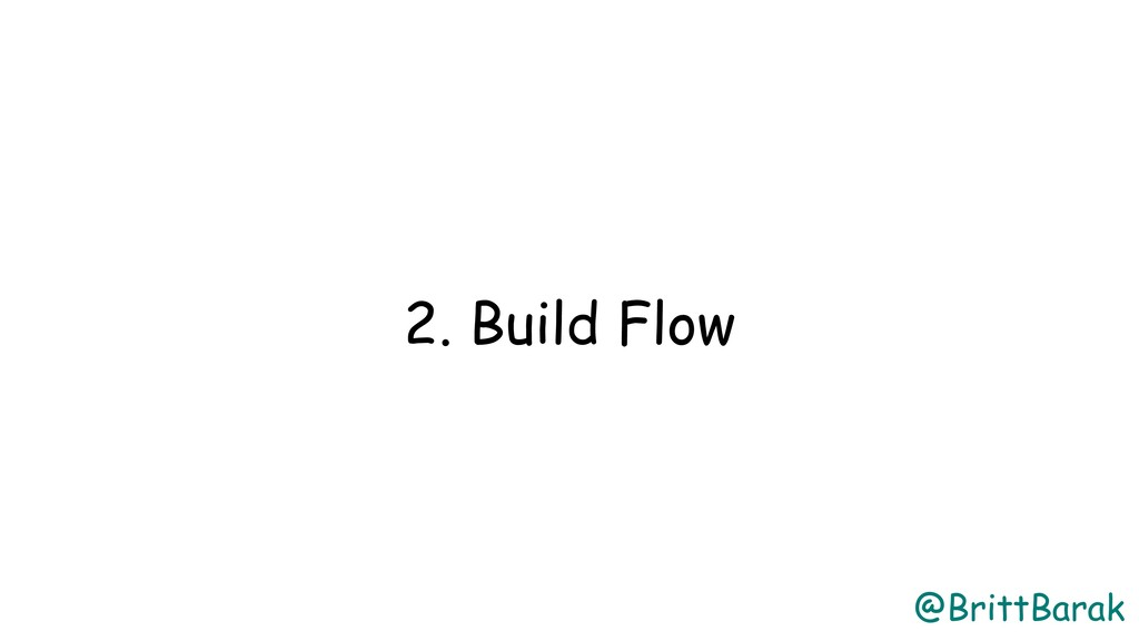 @BrittBarak 2. Build Flow