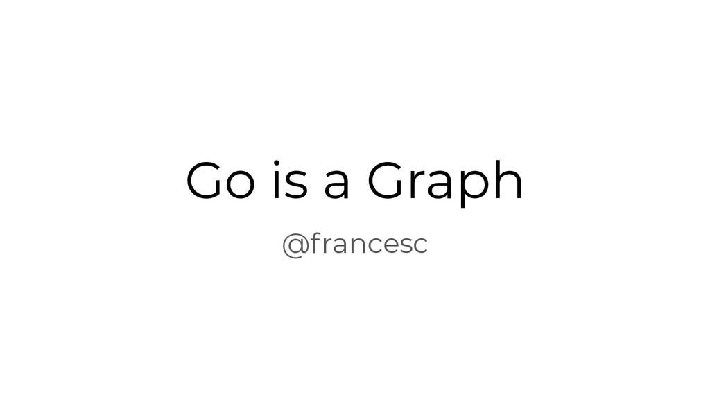 Go is a Graph @francesc
