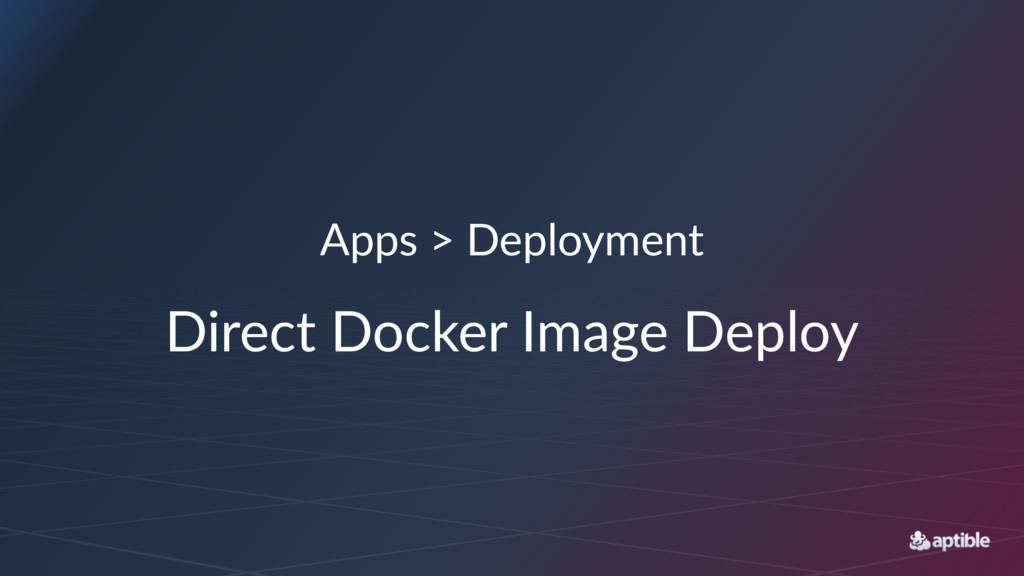 Apps > Deployment Direct Docker Image Deploy