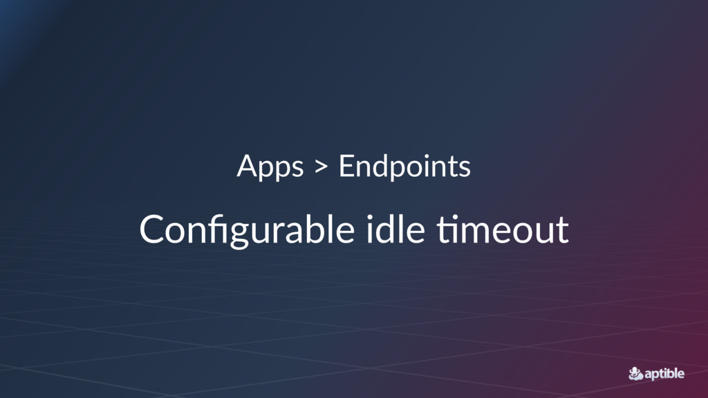 Apps > Endpoints Configurable idle /meout