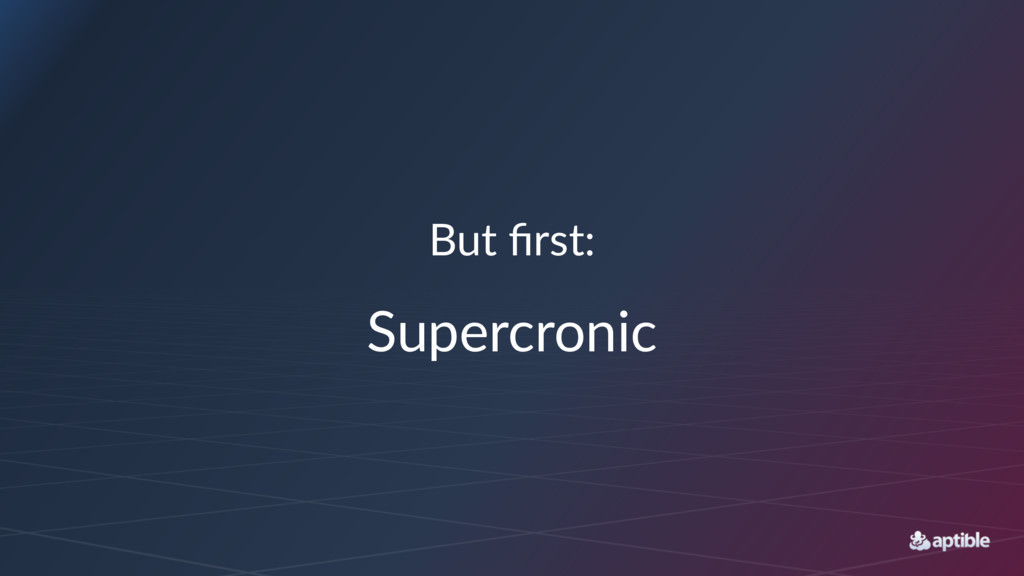 But first: Supercronic