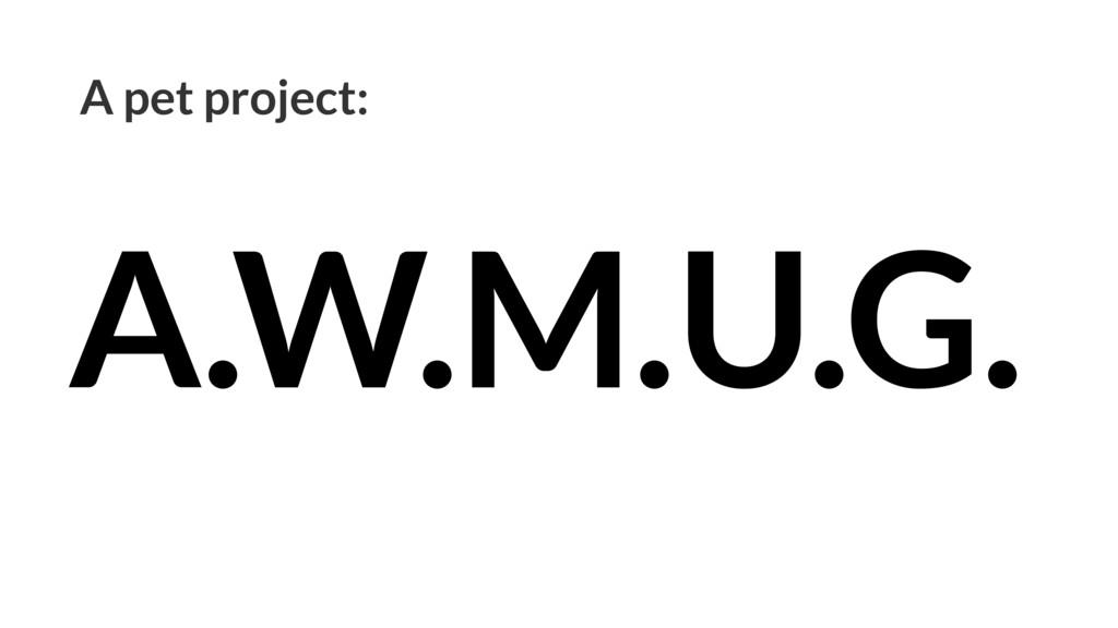 A pet project: A.W.M.U.G.