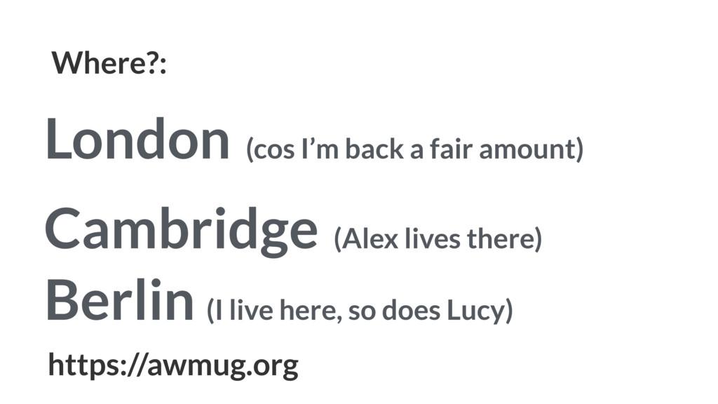 Where?: London (cos I'm back a fair amount) Cam...