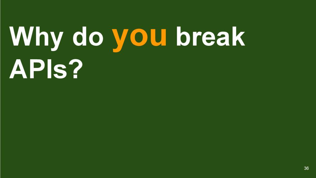 Why do you break APIs? 36