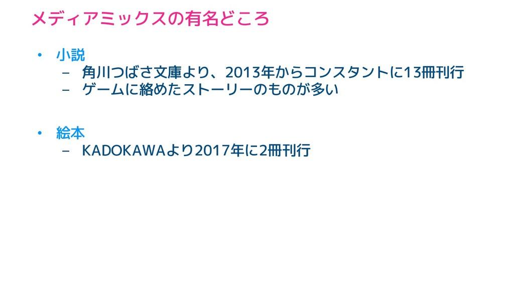 メディアミックスの有名どころ • 小説 – 角川つばさ文庫より、2013年からコンスタントに1...