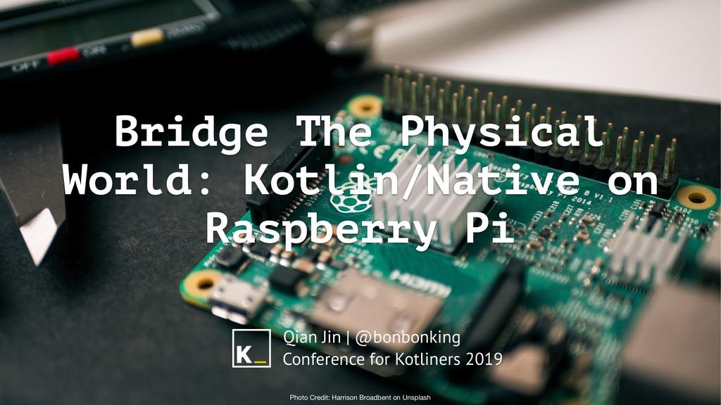Bridge The Physical World: Kotlin/Native on Ras...