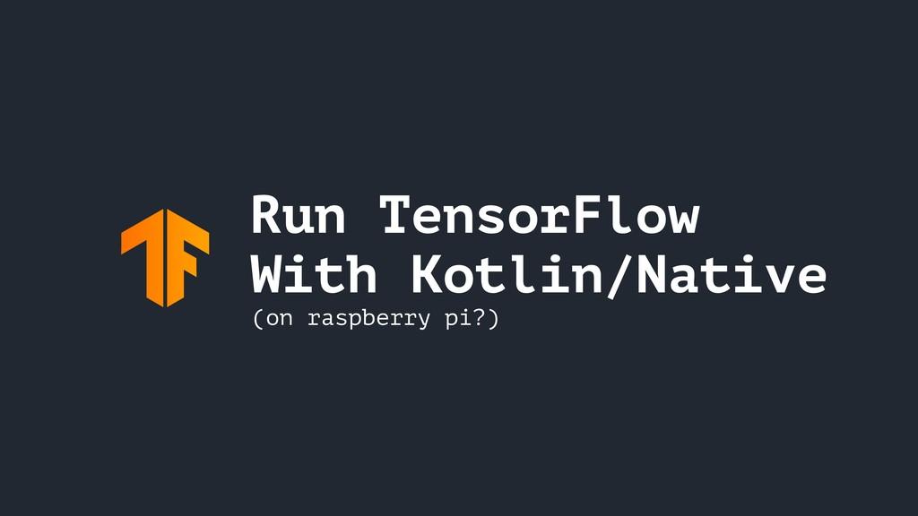Run TensorFlow With Kotlin/Native (on raspberry...