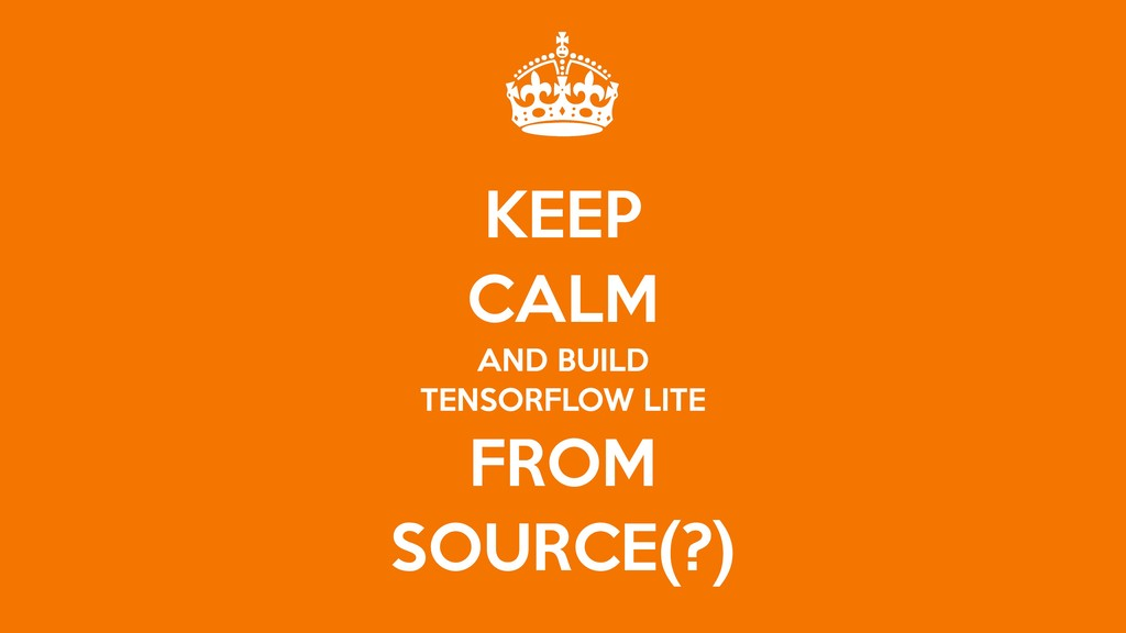KEEP   CALM   AND BUILD  TENSORFLOW LITE  FROM ...