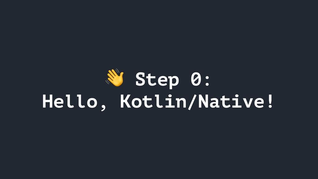 Step 0: Hello, Kotlin/Native!