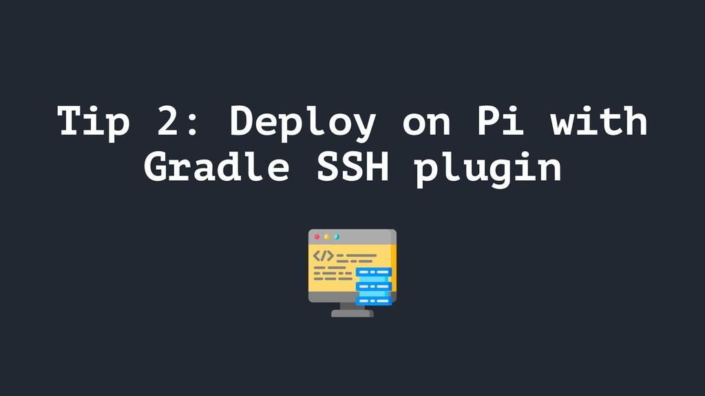 Tip 2: Deploy on Pi with Gradle SSH plugin