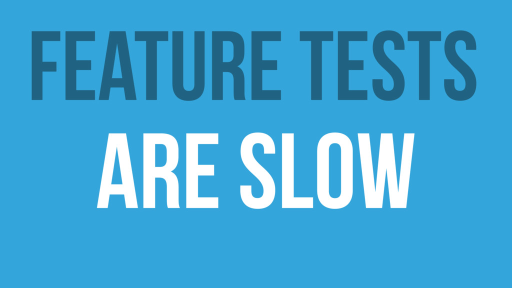 Feature Tests ARE Slow