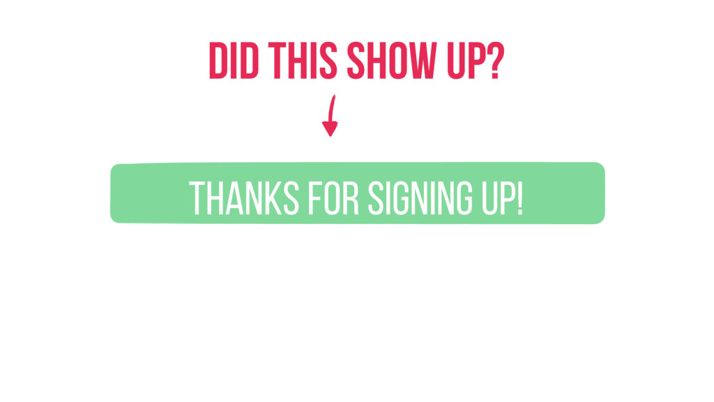 Thanks for signing up! Did this show up?