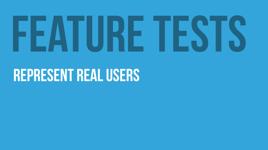 Feature Tests Represent real users