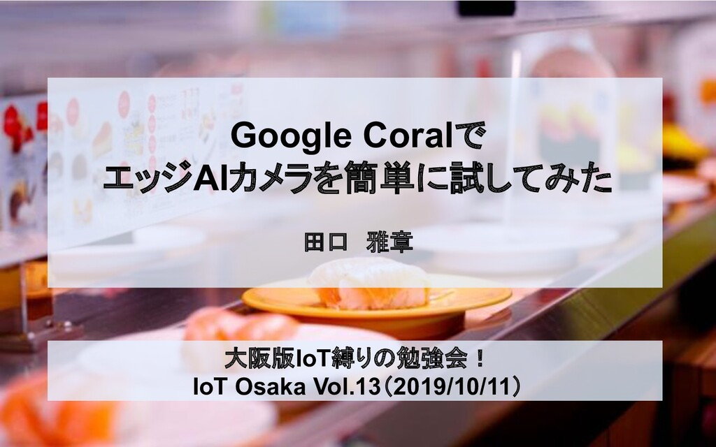 Google Coralで エッジAIカメラを簡単に試してみた 田口 雅章 大阪版IoT縛りの...
