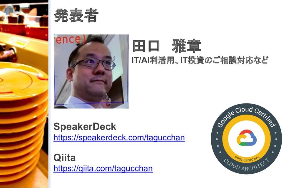 発表者 田口 雅章 IT/AI利活用、IT投資のご相談対応など SpeakerDeck htt...