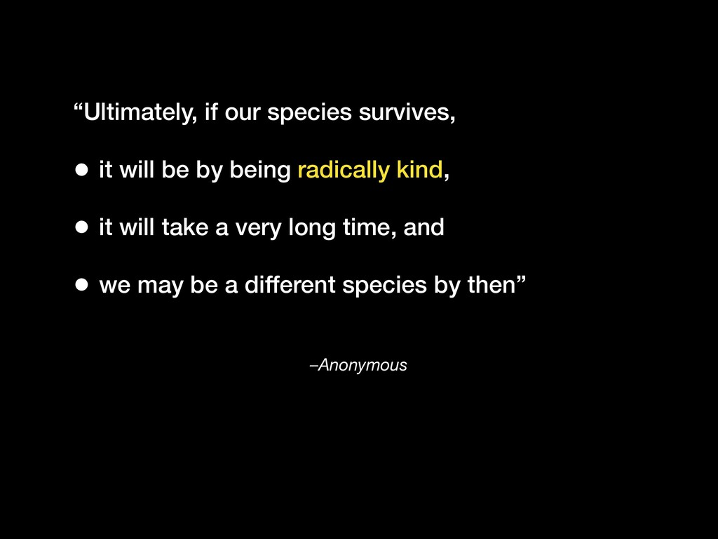 "–Anonymous ""Ultimately, if our species survives..."