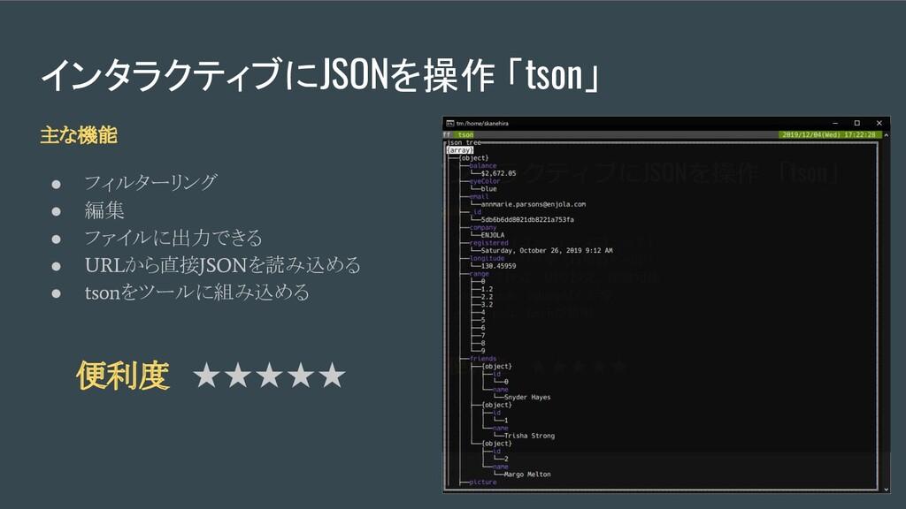 便利度 ★★★★★ インタラクティブにJSONを操作 「tson」 主な機能 ● フィルターリ...