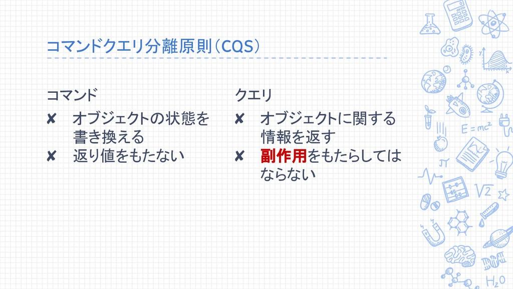 コマンドクエリ分離原則(CQS) コマンド ✘ オブジェクトの状態を 書き換える ✘ 返り値を...