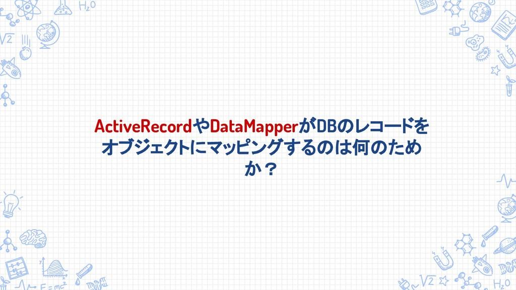 ActiveRecordやDataMapperがDBのレコードを オブジェクトにマッピングする...
