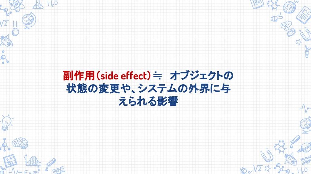 副作用(side effect)≒ オブジェクトの 状態の変更や、システムの外界に与 えられる...