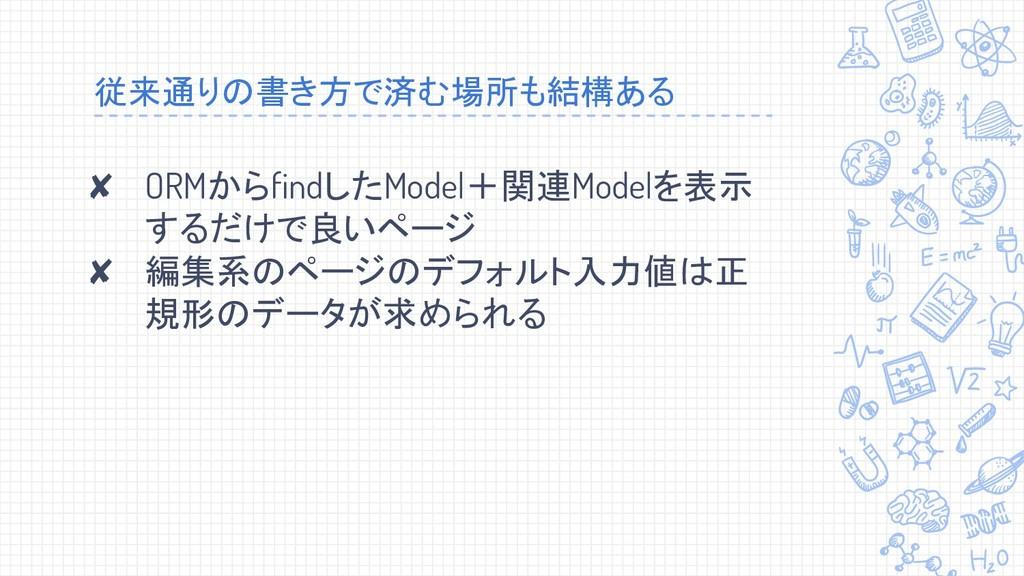 従来通りの書き方で済む場所も結構ある ✘ ORMからfindしたModel+関連Modelを表...