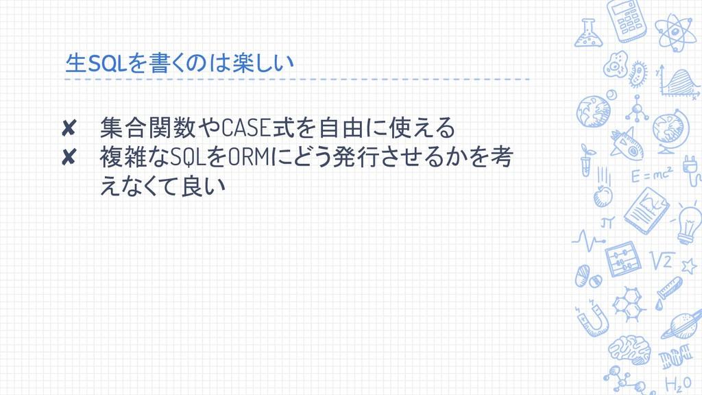 生SQLを書くのは楽しい ✘ 集合関数やCASE式を自由に使える ✘ 複雑なSQLをORMにど...