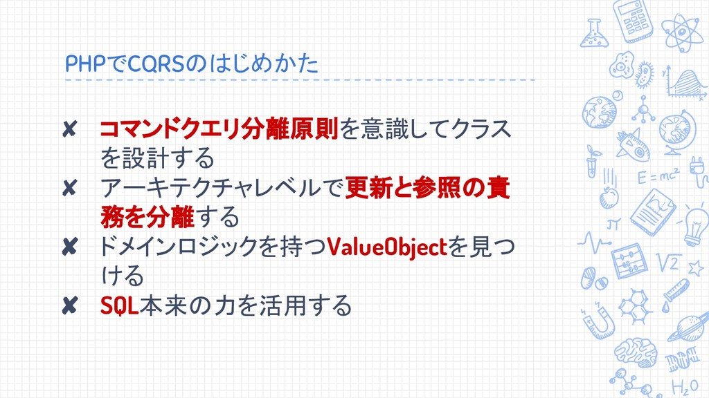 PHPでCQRSのはじめかた ✘ コマンドクエリ分離原則を意識してクラス を設計する ✘ アー...