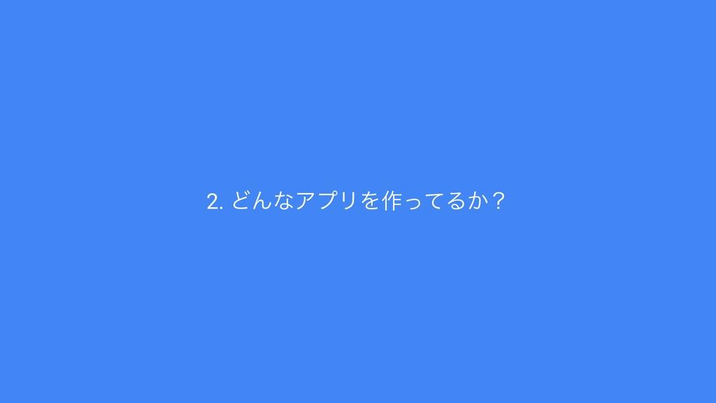 2. ͲΜͳΞϓϦΛ࡞ͬͯΔ͔ʁ